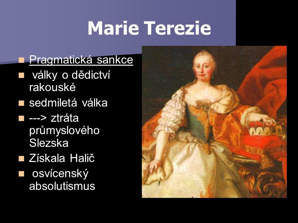 Marie Terezie Pragmatická sankce války o dědictví rakouské sedmiletá válka ---> ztráta průmyslového Slezska Získala Halič osvícenský absolutismus
