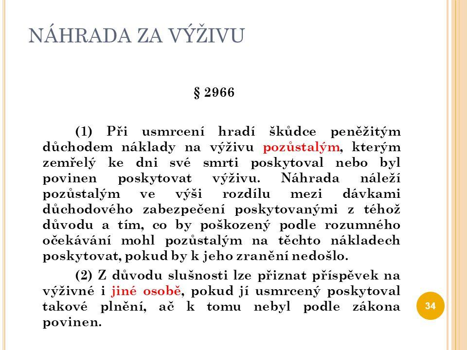NÁHRADA ZA VÝŽIVU § 2966 (1) Při usmrcení hradí škůdce peněžitým důchodem náklady na výživu pozůstalým, kterým zemřelý ke dni své smrti poskytoval neb
