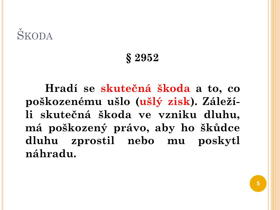 Š KODA § 2952 Hradí se skutečná škoda a to, co poškozenému ušlo (ušlý zisk). Záleží- li skutečná škoda ve vzniku dluhu, má poškozený právo, aby ho šků
