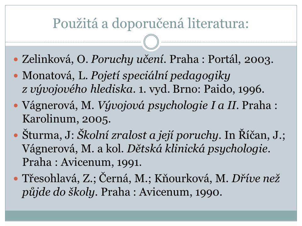 Použitá a doporučená literatura: Zelinková, O. Poruchy učení. Praha : Portál, 2003. Monatová, L. Pojetí speciální pedagogiky z vývojového hlediska. 1.
