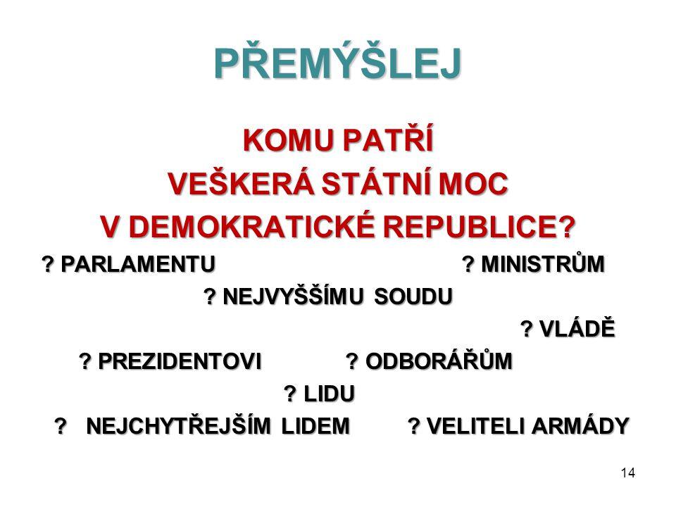 VOLBY V DEMOKRATICKÉM STÁTĚ JSOU : SVOBODNÉSVOBODNÉ účast při volbách dobrovolná, volíme tajně VŠEOBECNÉVŠEOBECNÉ volit může každý ROVNÉROVNÉ každý občan má stejný počet hlasů, hlas každého občana má stejnou váhu (dělníka i prezidenta) PŘÍMÉPŘÍMÉ občané volí přímo, nikoliv přes prostředníky TAJNÉTAJNÉ nikdo se nemůže dovědět jak kdo volil 13