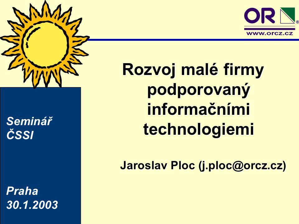 Rozvoj malé firmy podporovaný informačními technologiemi Jaroslav Ploc (j.ploc@orcz.cz) Seminář ČSSI Praha 30.1.2003