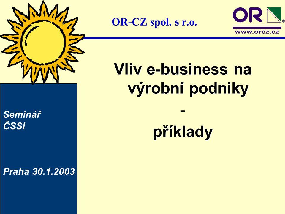 OR-CZ spol. s r.o. Vliv e-business na výrobní podniky -příklady Seminář ČSSI Praha 30.1.2003