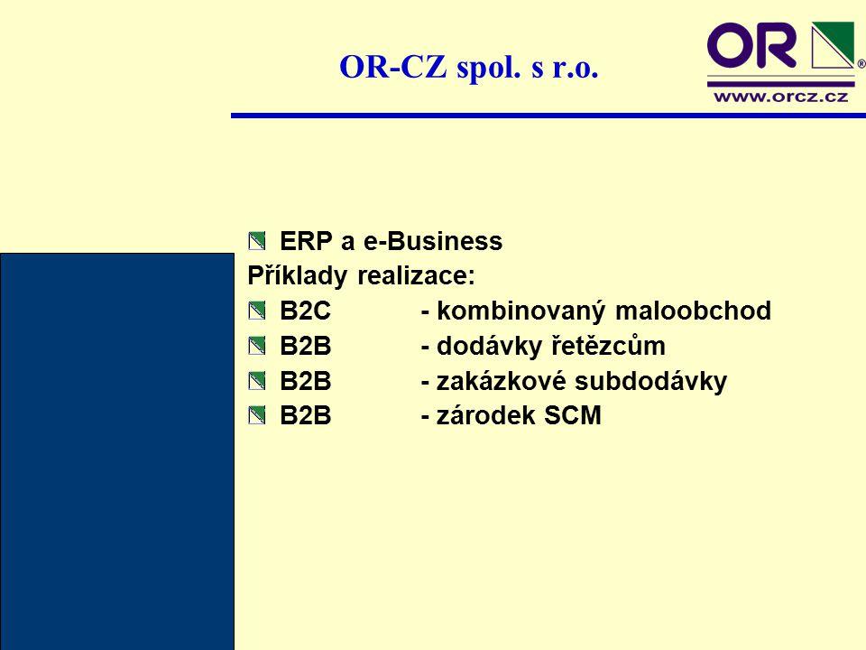 OR-CZ spol. s r.o. ERP a e-Business Příklady realizace: B2C- kombinovaný maloobchod B2B- dodávky řetězcům B2B- zakázkové subdodávky B2B- zárodek SCM