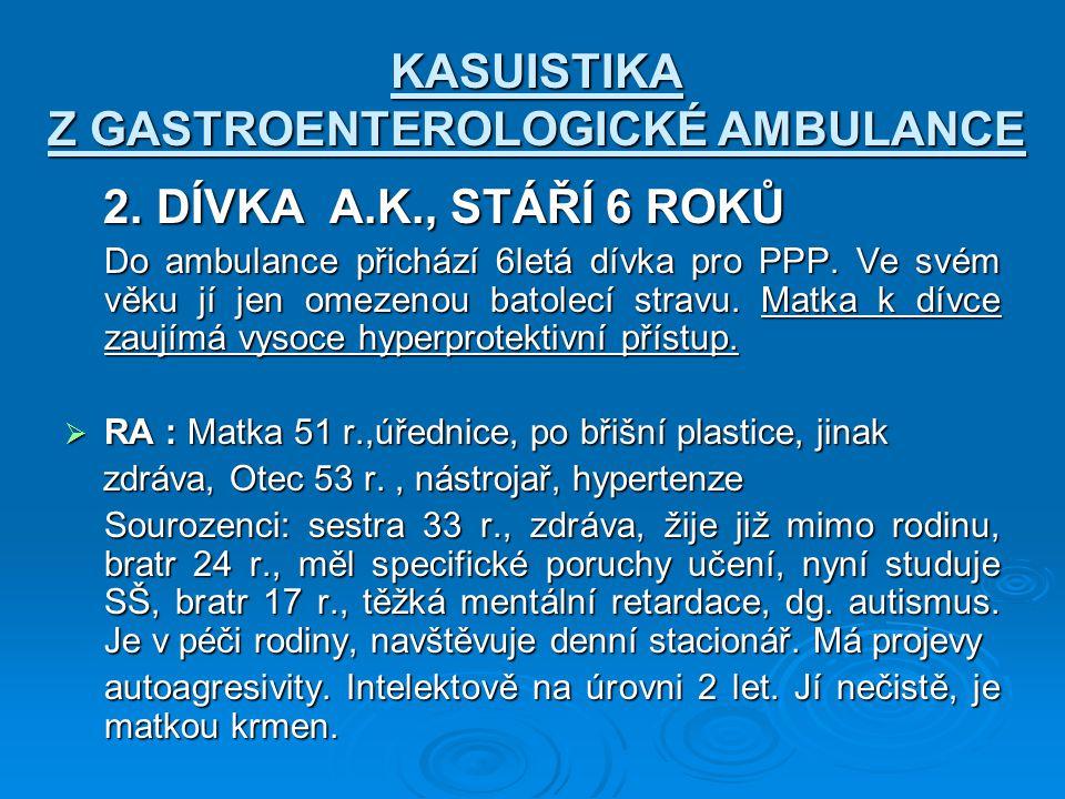KASUISTIKA Z GASTROENTEROLOGICKÉ AMBULANCE 2. DÍVKA A.K., STÁŘÍ 6 ROKŮ 2. DÍVKA A.K., STÁŘÍ 6 ROKŮ Do ambulance přichází 6letá dívka pro PPP. Ve svém