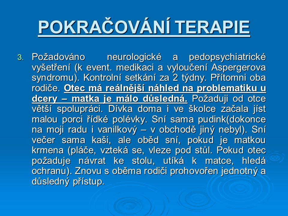 POKRAČOVÁNÍ TERAPIE 3. Požadováno neurologické a pedopsychiatrické vyšetření (k event. medikaci a vyloučení Aspergerova syndromu). Kontrolní setkání z