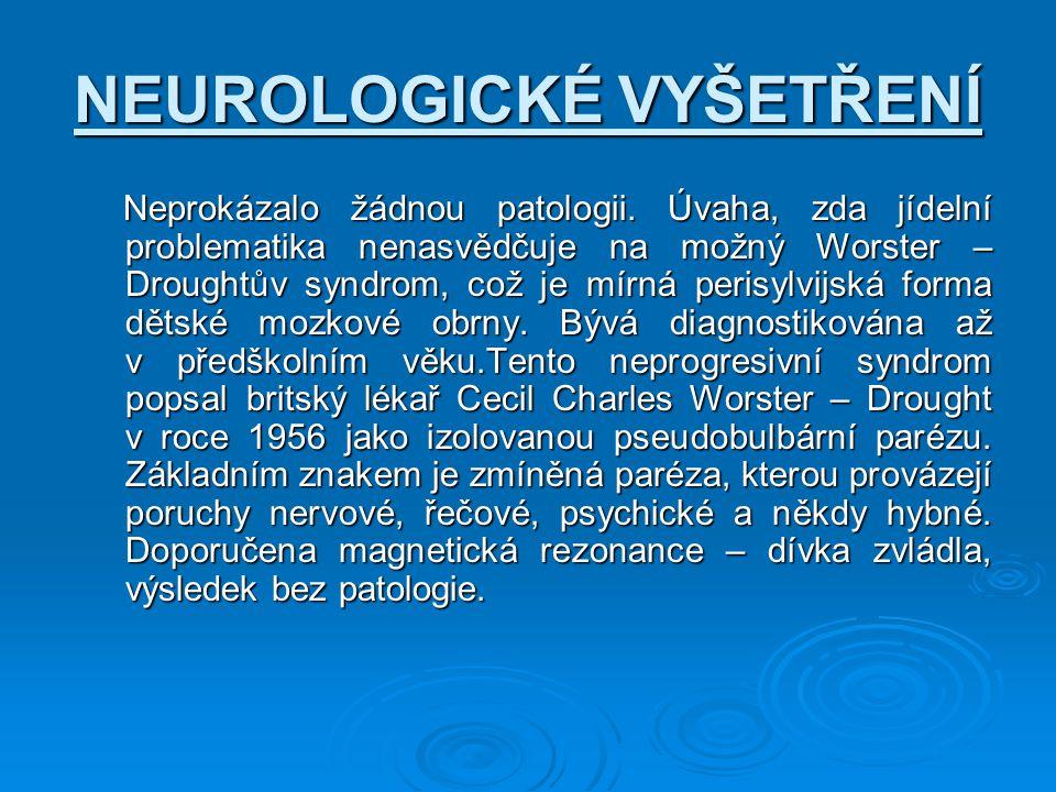 NEUROLOGICKÉ VYŠETŘENÍ Neprokázalo žádnou patologii. Úvaha, zda jídelní problematika nenasvědčuje na možný Worster – Droughtův syndrom, což je mírná p