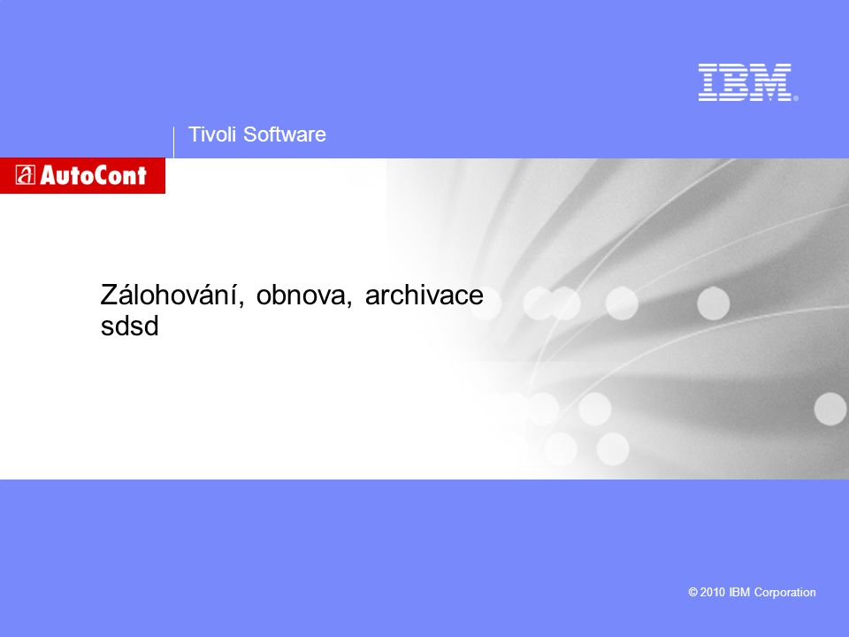 Tivoli Software © 2010 IBM Corporation Zálohování, obnova, archivace sdsd