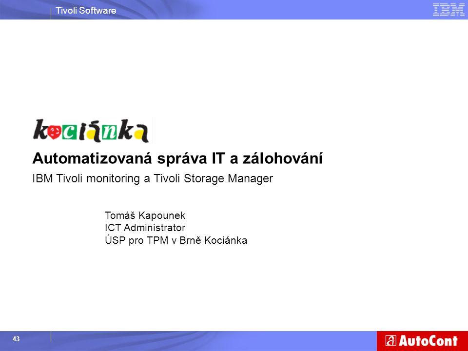 Tivoli Software 43 Tomáš Kapounek ICT Administrator ÚSP pro TPM v Brně Kociánka Automatizovaná správa IT a zálohování IBM Tivoli monitoring a Tivoli S