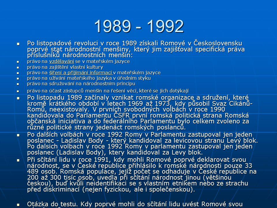 1989 - 1992 Po listopadové revoluci v roce 1989 získali Romové v Československu poprvé stat národnostní menšiny, který jim zajišťoval specifická práva