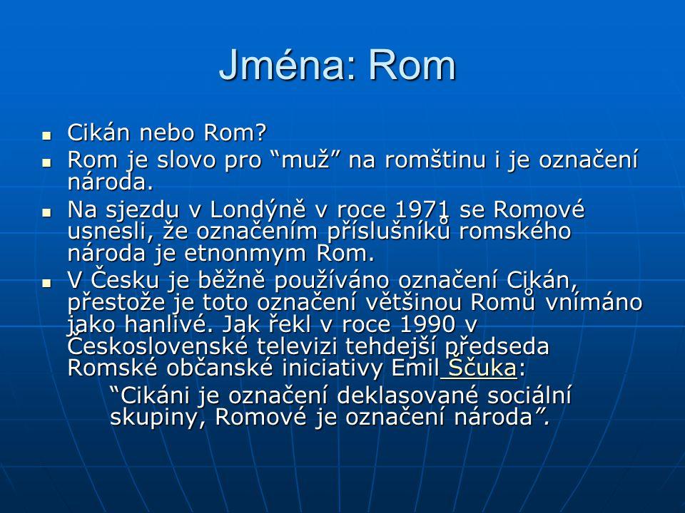 """Jména: Rom Jména: Rom Cikán nebo Rom? Cikán nebo Rom? Rom je slovo pro """"muž"""" na romštinu i je označení národa. Rom je slovo pro """"muž"""" na romštinu i je"""