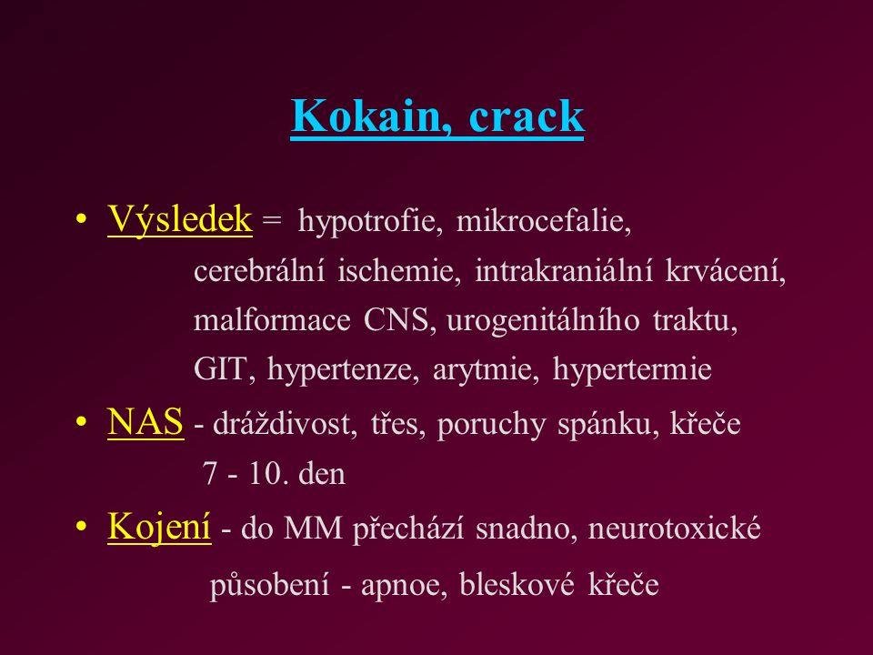Kokain, crack Výsledek = hypotrofie, mikrocefalie, cerebrální ischemie, intrakraniální krvácení, malformace CNS, urogenitálního traktu, GIT, hypertenz