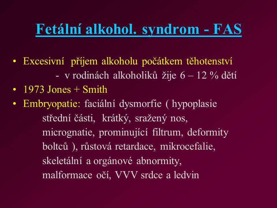 Fetální alkohol. syndrom - FAS Excesivní příjem alkoholu počátkem těhotenství - v rodinách alkoholiků žije 6 – 12 % dětí 1973 Jones + Smith Embryopati