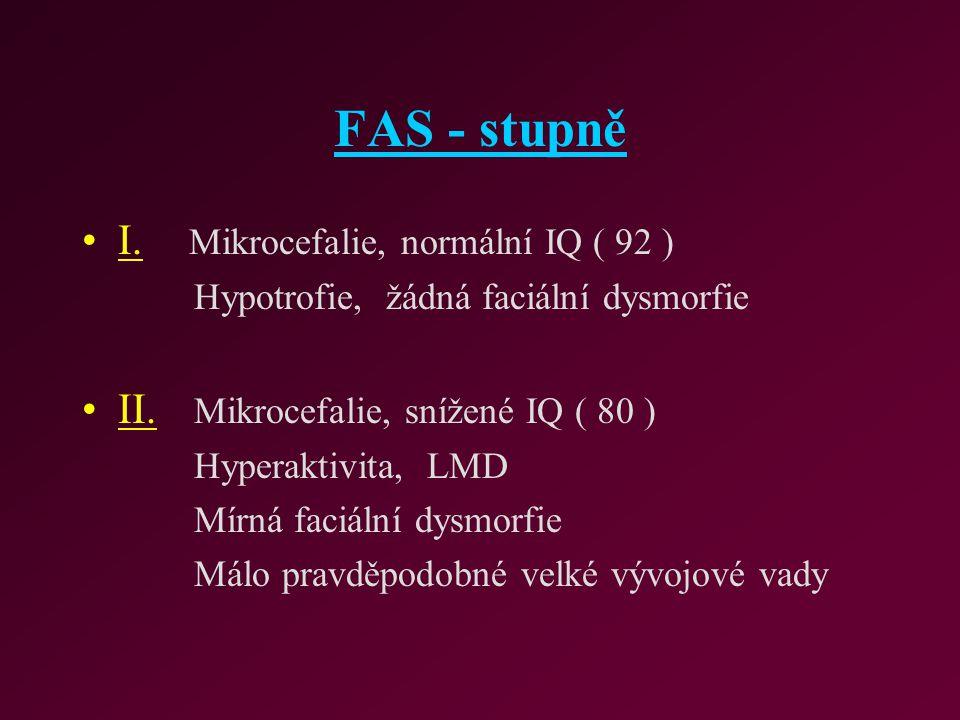 FAS - stupně I. Mikrocefalie, normální IQ ( 92 ) Hypotrofie, žádná faciální dysmorfie II. Mikrocefalie, snížené IQ ( 80 ) Hyperaktivita, LMD Mírná fac