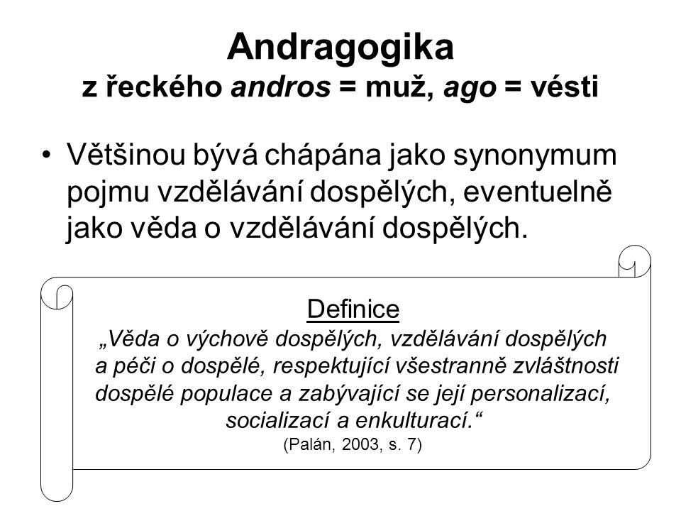 Andragogika z řeckého andros = muž, ago = vésti Většinou bývá chápána jako synonymum pojmu vzdělávání dospělých, eventuelně jako věda o vzdělávání dos