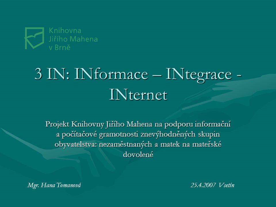 3 IN: INformace – INtegrace - INternet Projekt Knihovny Jiřího Mahena na podporu informační a počítačové gramotnosti znevýhodněných skupin obyvatelstva: nezaměstnaných a matek na mateřské dovolené Mgr.