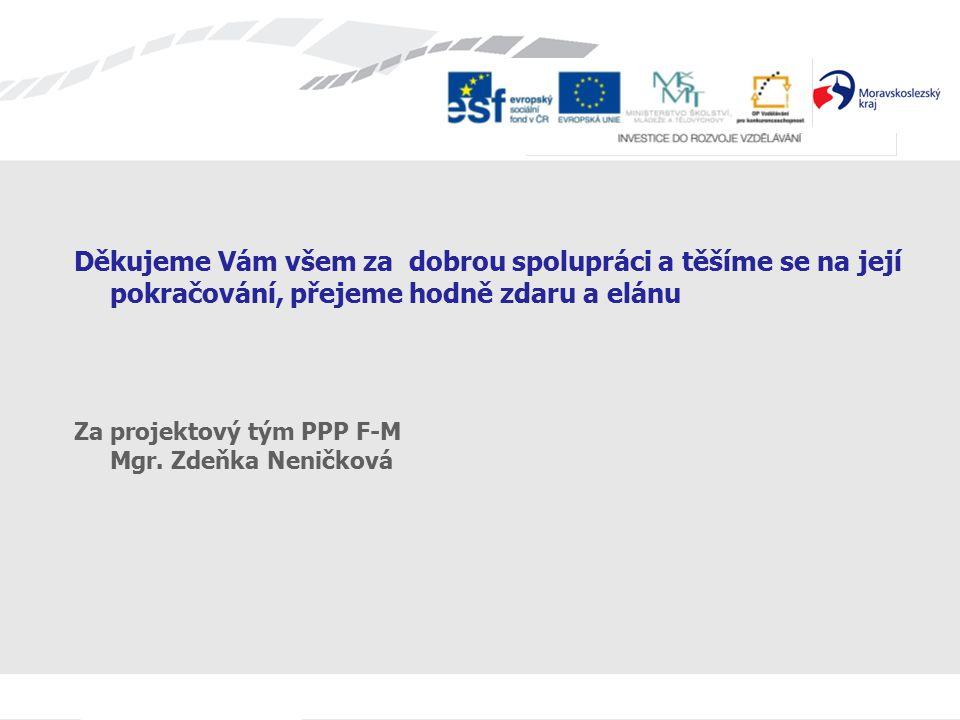 Děkujeme Vám všem za dobrou spolupráci a těšíme se na její pokračování, přejeme hodně zdaru a elánu Za projektový tým PPP F-M Mgr.