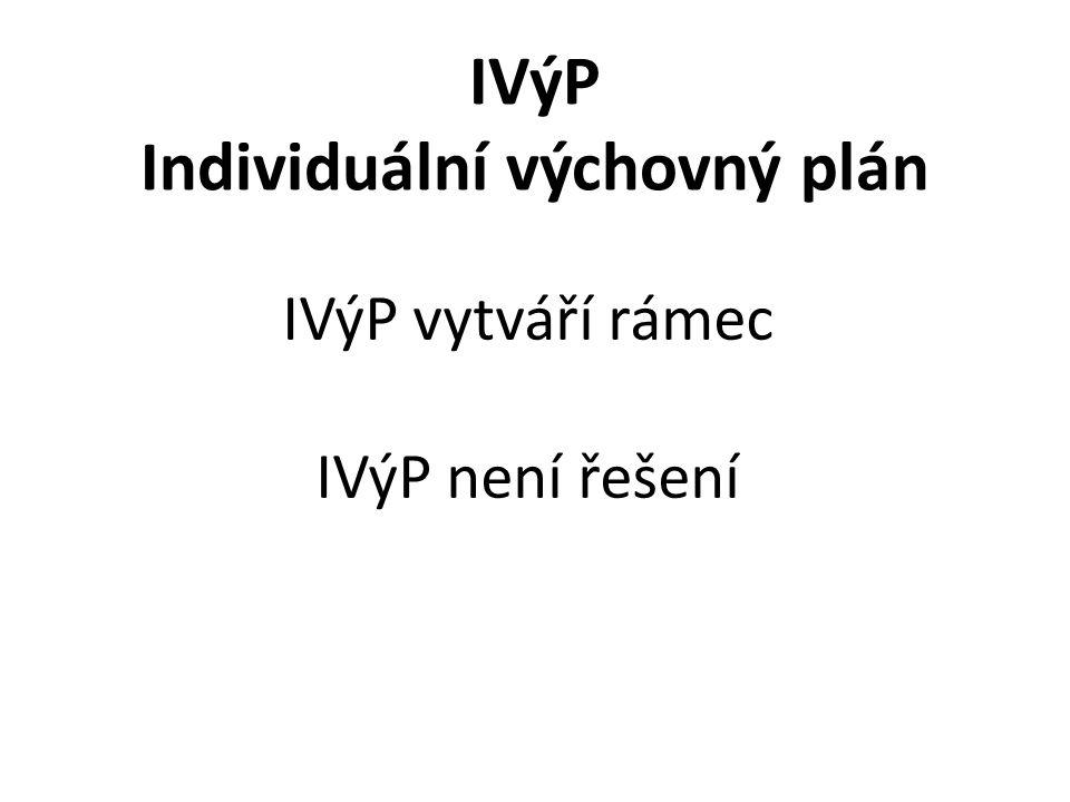 IVýP Individuální výchovný plán IVýP vytváří rámec IVýP není řešení