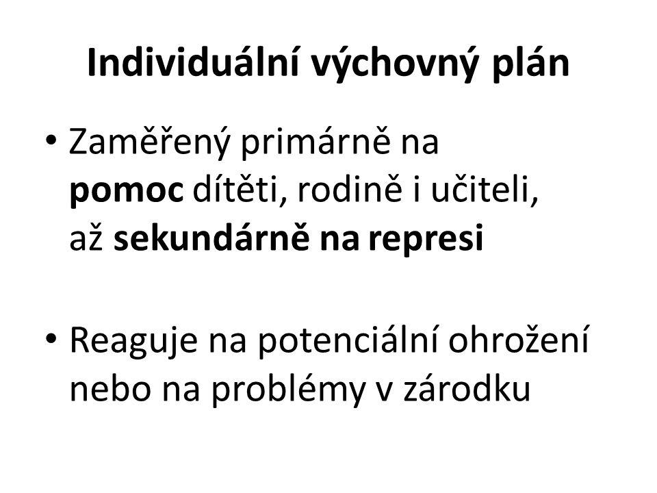 Individuální výchovný plán Zaměřený primárně na pomoc dítěti, rodině i učiteli, až sekundárně na represi Reaguje na potenciální ohrožení nebo na probl
