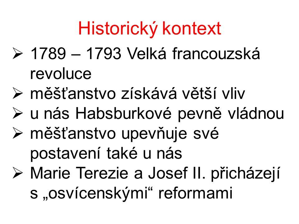 Historický kontext  1789 – 1793 Velká francouzská revoluce  měšťanstvo získává větší vliv  u nás Habsburkové pevně vládnou  měšťanstvo upevňuje své postavení také u nás  Marie Terezie a Josef II.