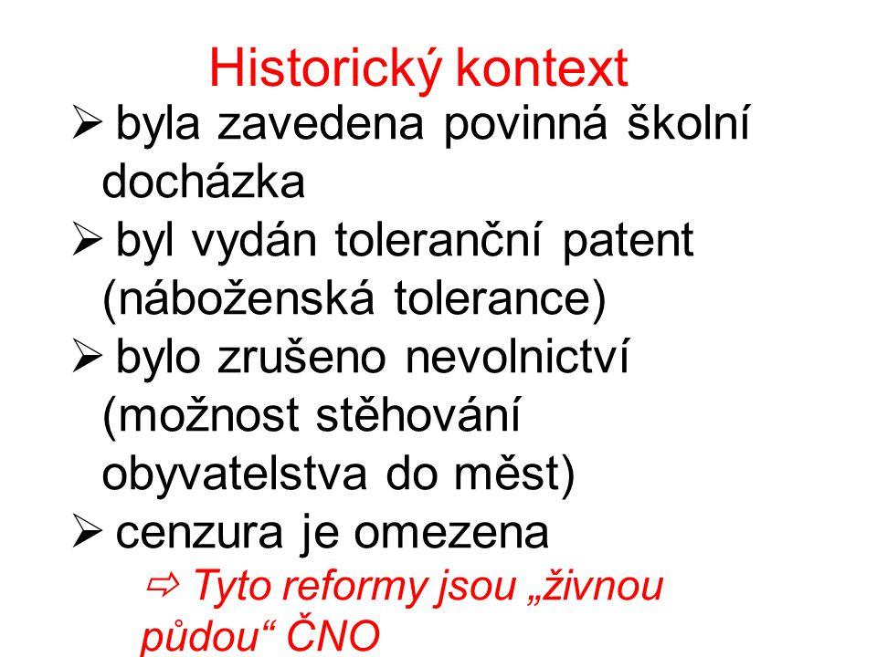 """Historický kontext  byla zavedena povinná školní docházka  byl vydán toleranční patent (náboženská tolerance)  bylo zrušeno nevolnictví (možnost stěhování obyvatelstva do měst)  cenzura je omezena  Tyto reformy jsou """"živnou půdou ČNO"""