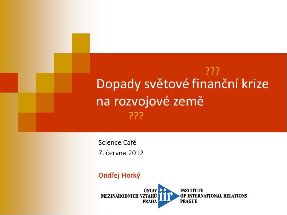 Dopady světové finanční krize na rozvojové země Science Café 7. června 2012 Ondřej Horký