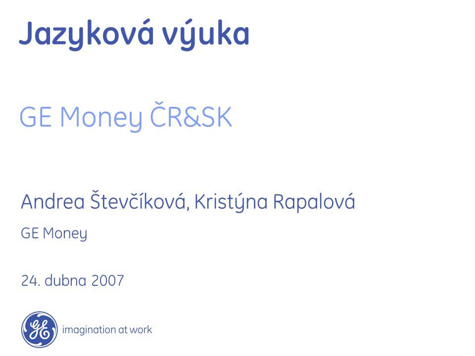Jazyková výuka GE Money ČR&SK Andrea Števčíková, Kristýna Rapalová GE Money 24. dubna 2007