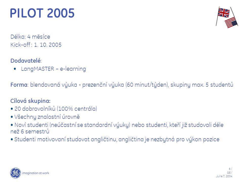 6 / GE / June 7, 2004 PILOT 2005 Délka: 4 měsíce Kick-off : 1. 10. 2005 Dodavatelé: LangMASTER – e-learning Forma: blendovaná výuka - prezenční výuka