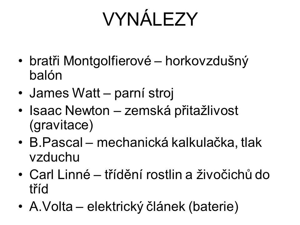 VYNÁLEZY bratři Montgolfierové – horkovzdušný balón James Watt – parní stroj Isaac Newton – zemská přitažlivost (gravitace) B.Pascal – mechanická kalkulačka, tlak vzduchu Carl Linné – třídění rostlin a živočichů do tříd A.Volta – elektrický článek (baterie)