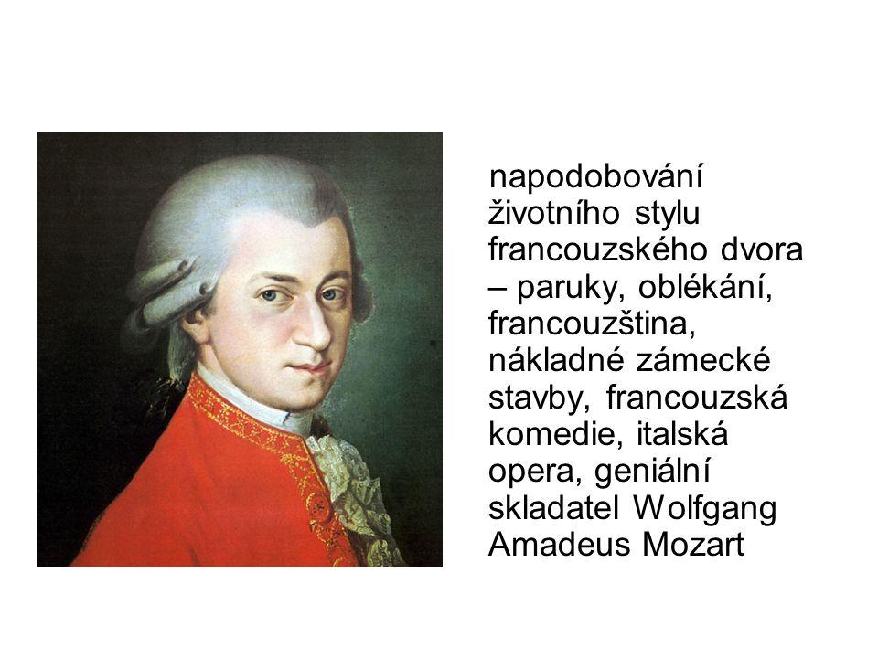 napodobování životního stylu francouzského dvora – paruky, oblékání, francouzština, nákladné zámecké stavby, francouzská komedie, italská opera, geniální skladatel Wolfgang Amadeus Mozart