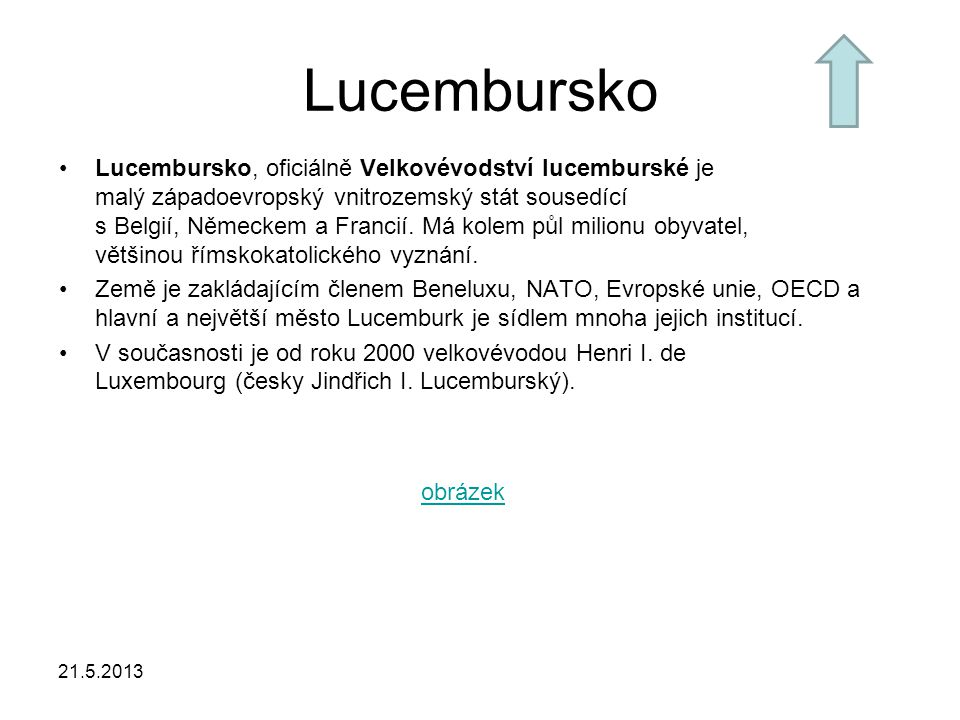 21.5.2013 Údaje Rozloha: 2 586 km² Počet obyvatel: 491 000 Hlavní město: Lucemburk Státní zřízení: velkovévodství Úřední jazyk: lucemburština, němčina, francouzština Měna: euro obrázek-vlajka
