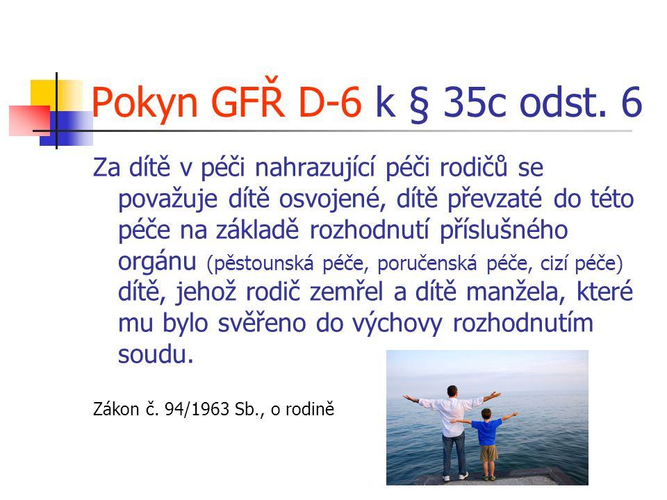 Pokyn GFŘ D-6 k § 35c odst. 6 Za dítě v péči nahrazující péči rodičů se považuje dítě osvojené, dítě převzaté do této péče na základě rozhodnutí přísl