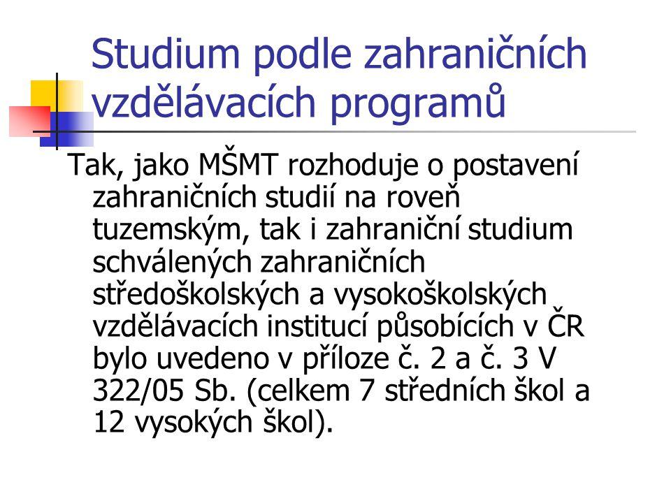 Studium podle zahraničních vzdělávacích programů Tak, jako MŠMT rozhoduje o postavení zahraničních studií na roveň tuzemským, tak i zahraniční studium schválených zahraničních středoškolských a vysokoškolských vzdělávacích institucí působících v ČR bylo uvedeno v příloze č.