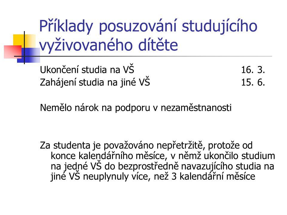 Příklady posuzování studujícího vyživovaného dítěte Ukončení studia na VŠ 16. 3. Zahájení studia na jiné VŠ15. 6. Nemělo nárok na podporu v nezaměstna