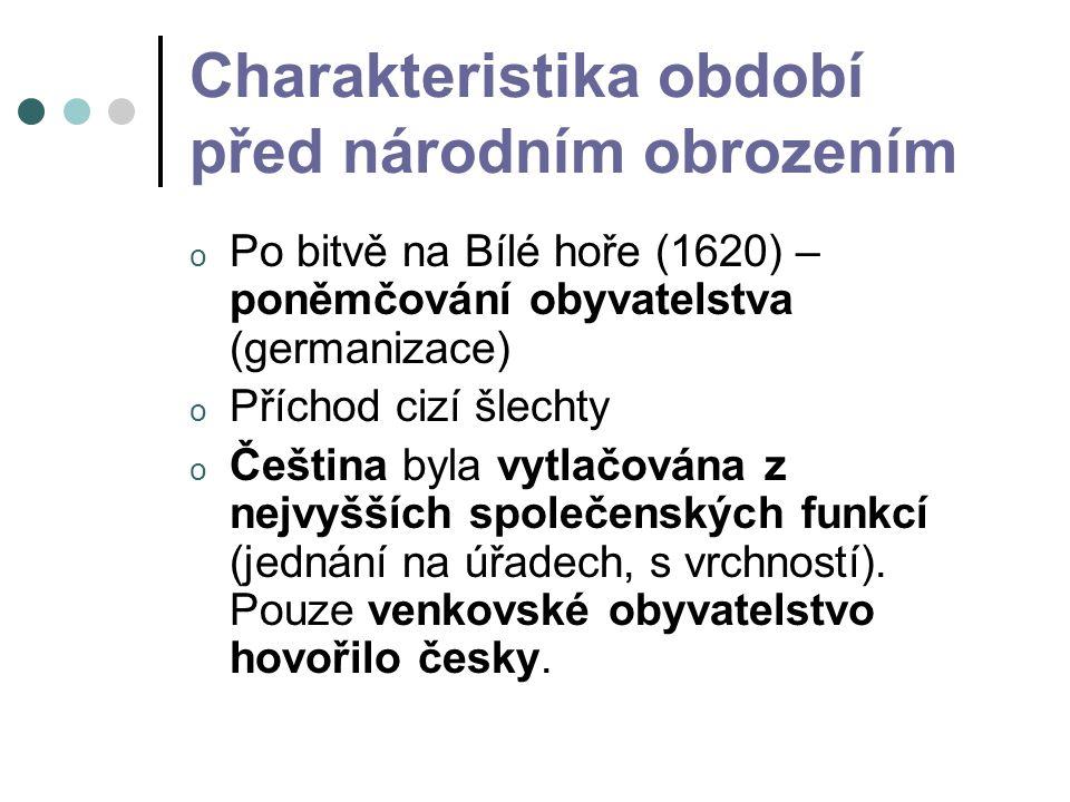 Charakteristika období před národním obrozením o Po bitvě na Bílé hoře (1620) – poněmčování obyvatelstva (germanizace) o Příchod cizí šlechty o Čeština byla vytlačována z nejvyšších společenských funkcí (jednání na úřadech, s vrchností).