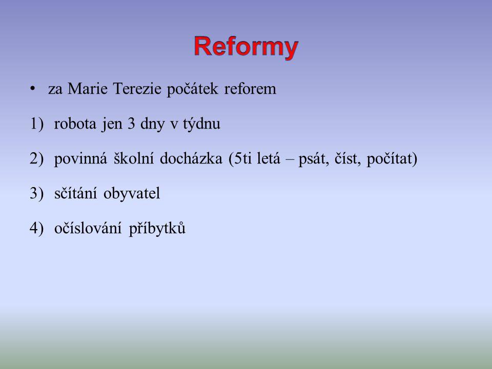 za Marie Terezie počátek reforem 1)robota jen 3 dny v týdnu 2)povinná školní docházka (5ti letá – psát, číst, počítat) 3)sčítání obyvatel 4)očíslování příbytků