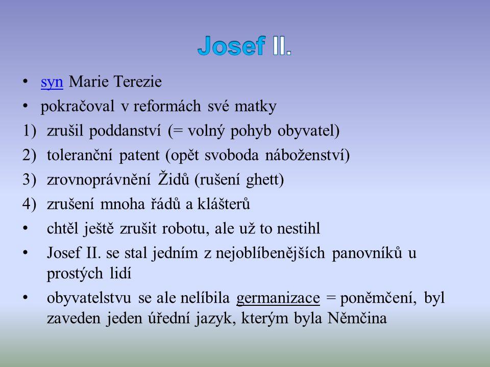 syn Marie Terezie syn pokračoval v reformách své matky 1)zrušil poddanství (= volný pohyb obyvatel) 2)toleranční patent (opět svoboda náboženství) 3)zrovnoprávnění Židů (rušení ghett) 4)zrušení mnoha řádů a klášterů chtěl ještě zrušit robotu, ale už to nestihl Josef II.