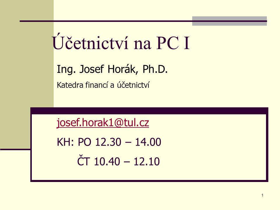 1 Účetnictví na PC I Ing. Josef Horák, Ph.D. Katedra financí a účetnictví josef.horak1@tul.cz KH: PO 12.30 – 14.00 ČT 10.40 – 12.10