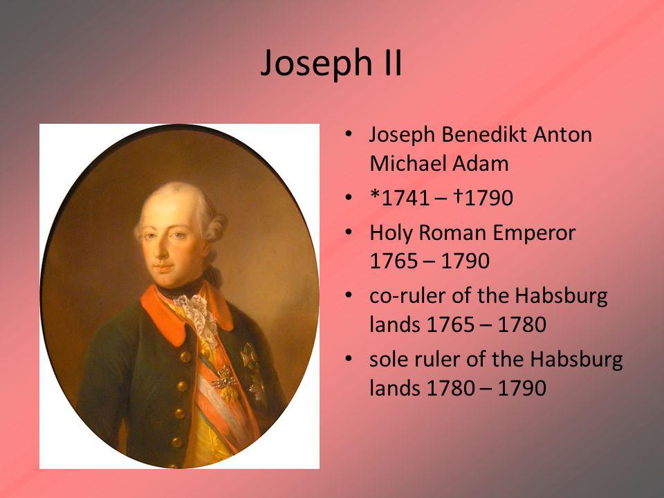 Joseph II Joseph Benedikt Anton Michael Adam *1741 – †1790 Holy Roman Emperor 1765 – 1790 co-ruler of the Habsburg lands 1765 – 1780 sole ruler of the