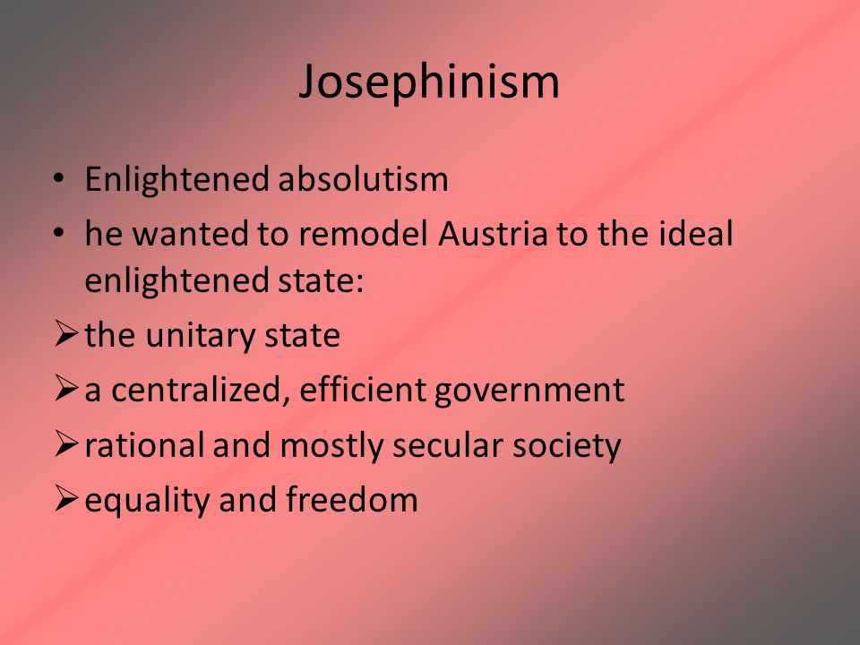 Josephinism Enlightened absolutism he wanted to remodel Austria to the ideal enlightened state:  the unitary state  a centralized, efficient governm