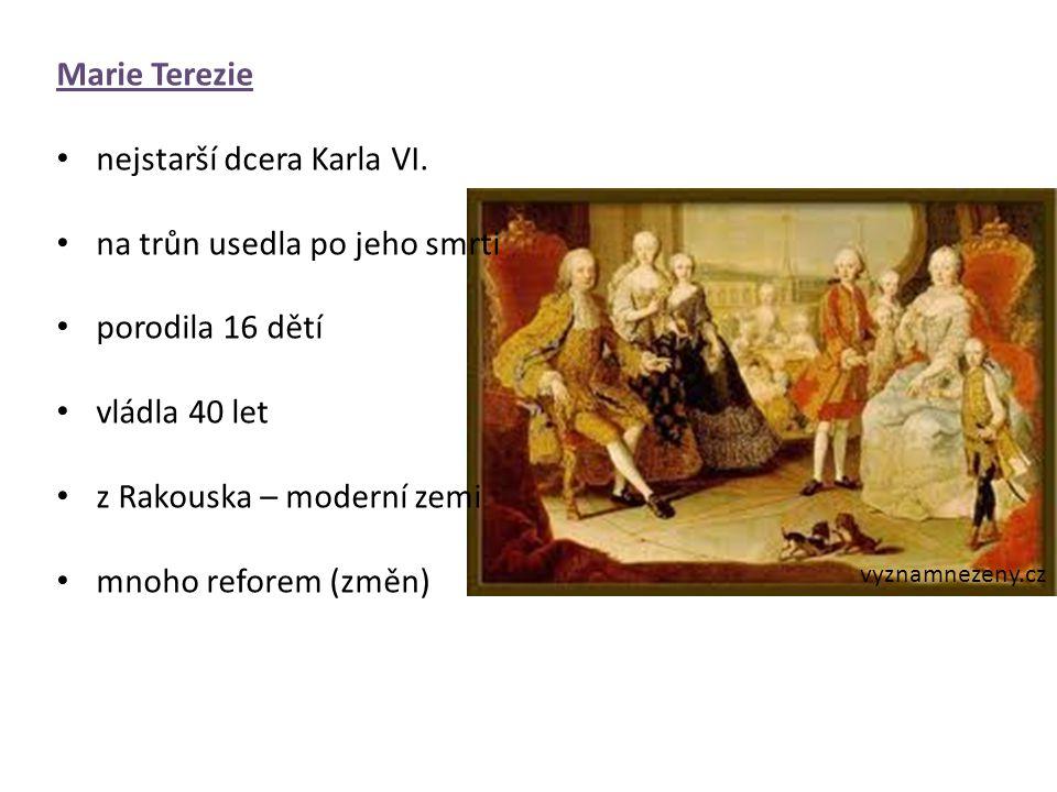 Marie Terezie nejstarší dcera Karla VI. na trůn usedla po jeho smrti porodila 16 dětí vládla 40 let z Rakouska – moderní zemi mnoho reforem (změn) vyz