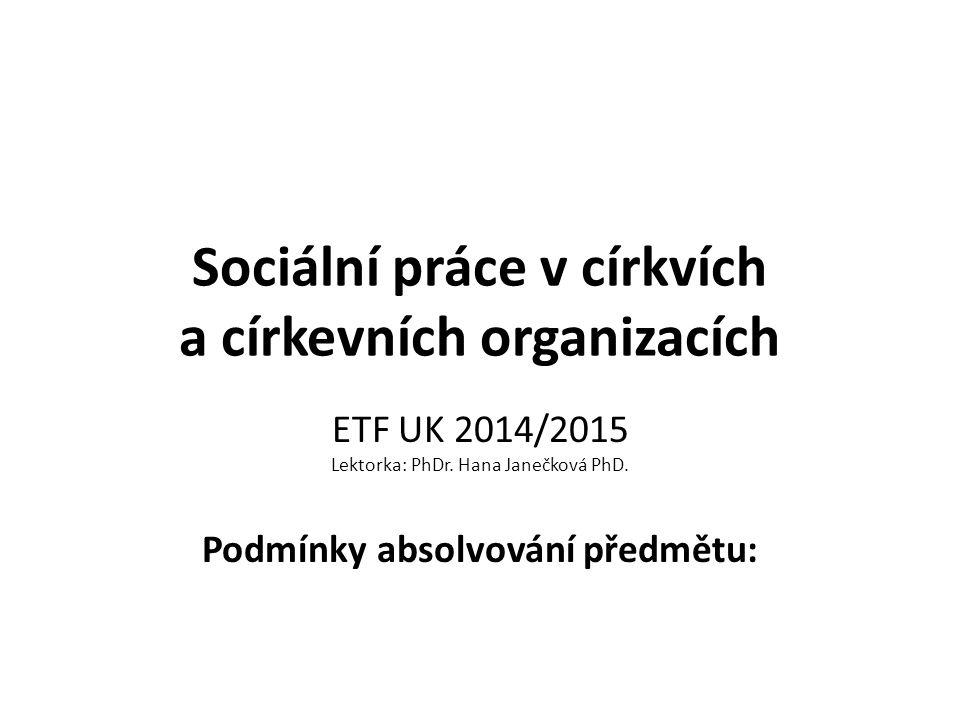 Sociální práce v církvích a církevních organizacích ETF UK 2014/2015 Lektorka: PhDr. Hana Janečková PhD. Podmínky absolvování předmětu: