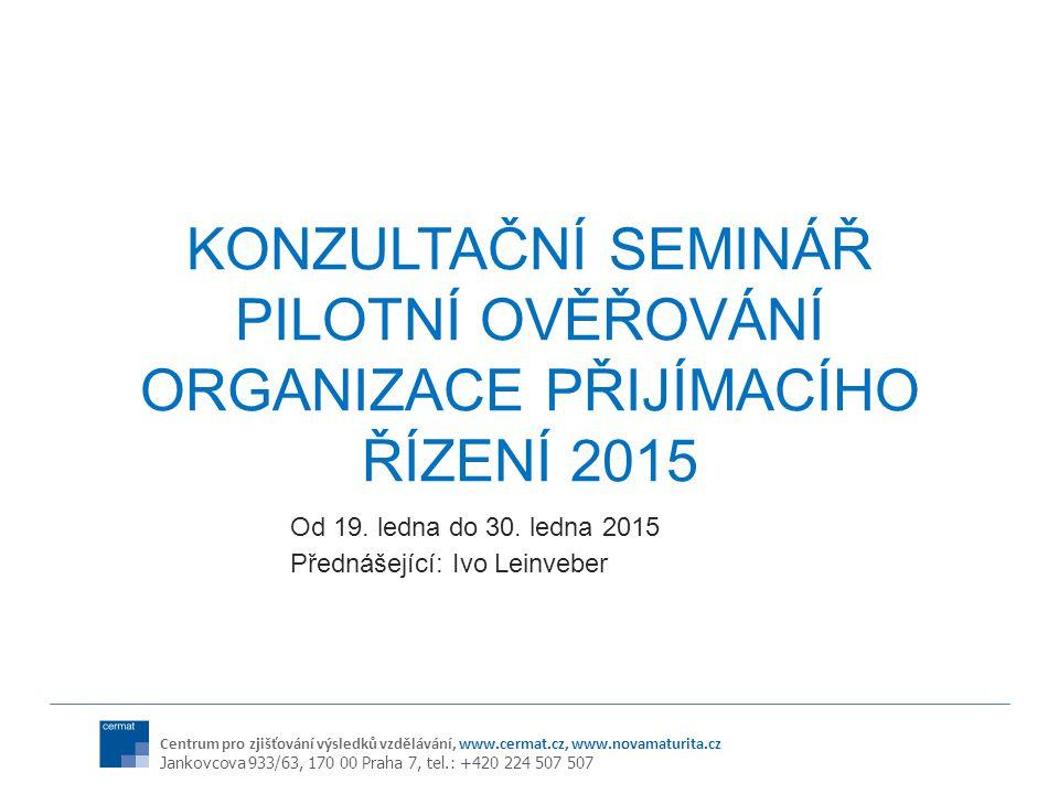 Centrum pro zjišťování výsledků vzdělávání, www.cermat.cz, www.novamaturita.cz Jankovcova 933/63, 170 00 Praha 7, tel.: +420 224 507 507 KONZULTAČNÍ SEMINÁŘ PILOTNÍ OVĚŘOVÁNÍ ORGANIZACE PŘIJÍMACÍHO ŘÍZENÍ 2015 Od 19.