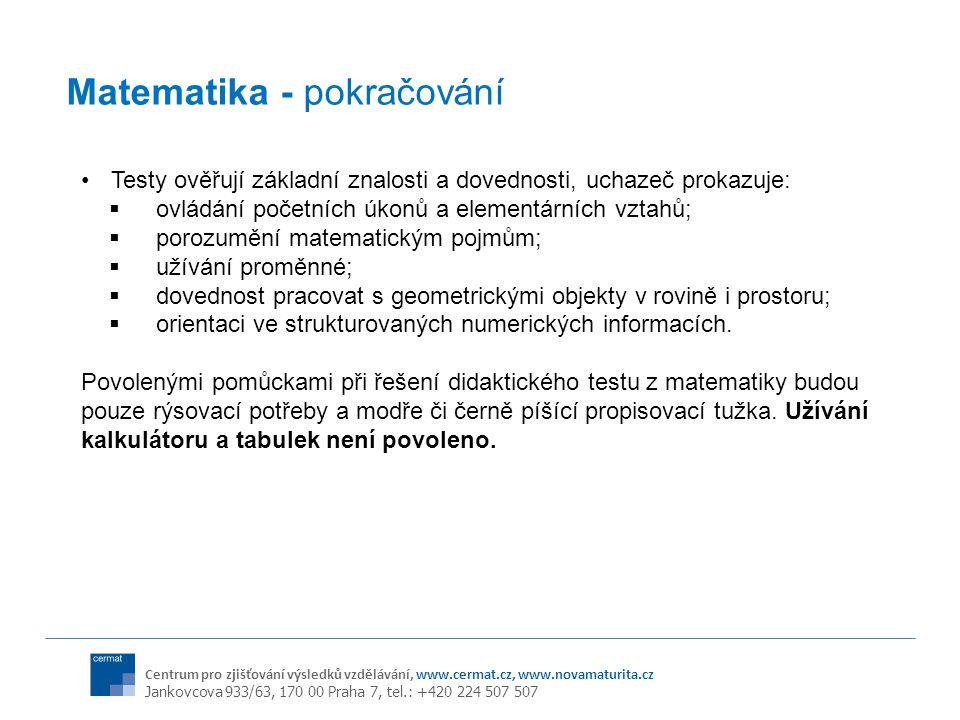 Centrum pro zjišťování výsledků vzdělávání, www.cermat.cz, www.novamaturita.cz Jankovcova 933/63, 170 00 Praha 7, tel.: +420 224 507 507 Matematika - pokračování Testy ověřují základní znalosti a dovednosti, uchazeč prokazuje:  ovládání početních úkonů a elementárních vztahů;  porozumění matematickým pojmům;  užívání proměnné;  dovednost pracovat s geometrickými objekty v rovině i prostoru;  orientaci ve strukturovaných numerických informacích.