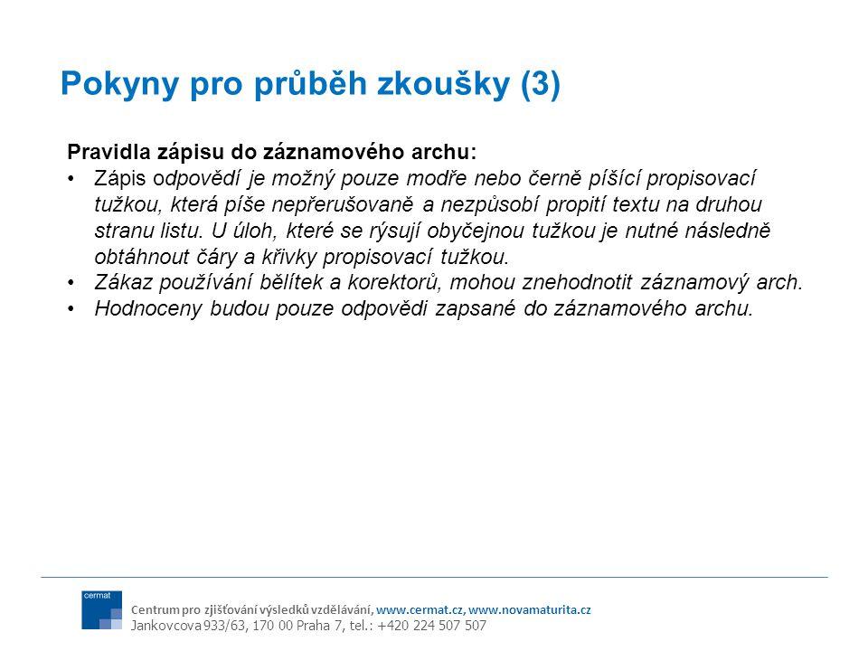 Centrum pro zjišťování výsledků vzdělávání, www.cermat.cz, www.novamaturita.cz Jankovcova 933/63, 170 00 Praha 7, tel.: +420 224 507 507 Pokyny pro průběh zkoušky (3) Pravidla zápisu do záznamového archu: Zápis odpovědí je možný pouze modře nebo černě píšící propisovací tužkou, která píše nepřerušovaně a nezpůsobí propití textu na druhou stranu listu.