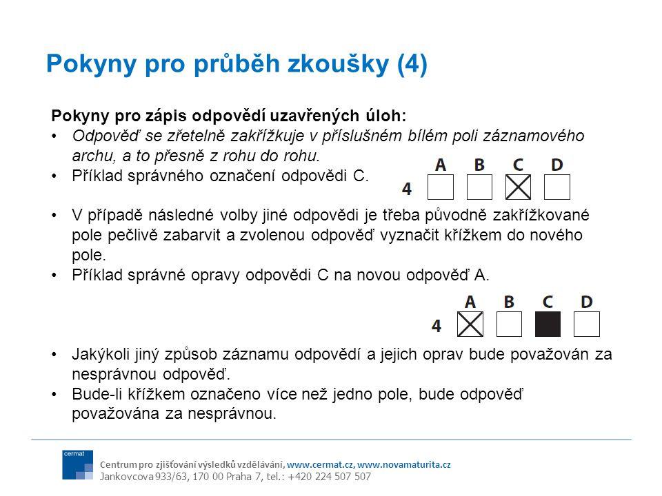 Centrum pro zjišťování výsledků vzdělávání, www.cermat.cz, www.novamaturita.cz Jankovcova 933/63, 170 00 Praha 7, tel.: +420 224 507 507 Pokyny pro průběh zkoušky (4) Pokyny pro zápis odpovědí uzavřených úloh: Odpověď se zřetelně zakřížkuje v příslušném bílém poli záznamového archu, a to přesně z rohu do rohu.