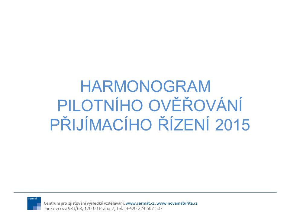 Centrum pro zjišťování výsledků vzdělávání, www.cermat.cz, www.novamaturita.cz Jankovcova 933/63, 170 00 Praha 7, tel.: +420 224 507 507 HARMONOGRAM PILOTNÍHO OVĚŘOVÁNÍ PŘIJÍMACÍHO ŘÍZENÍ 2015