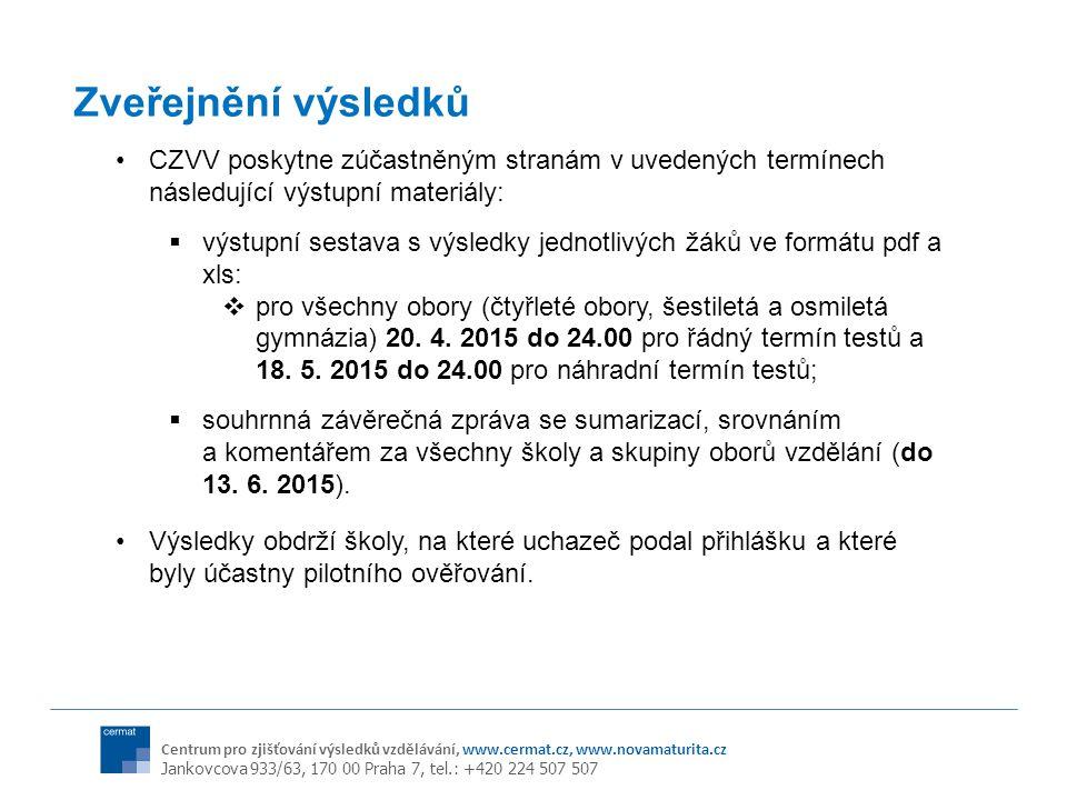 Centrum pro zjišťování výsledků vzdělávání, www.cermat.cz, www.novamaturita.cz Jankovcova 933/63, 170 00 Praha 7, tel.: +420 224 507 507 Zveřejnění výsledků CZVV poskytne zúčastněným stranám v uvedených termínech následující výstupní materiály:  výstupní sestava s výsledky jednotlivých žáků ve formátu pdf a xls:  pro všechny obory (čtyřleté obory, šestiletá a osmiletá gymnázia) 20.
