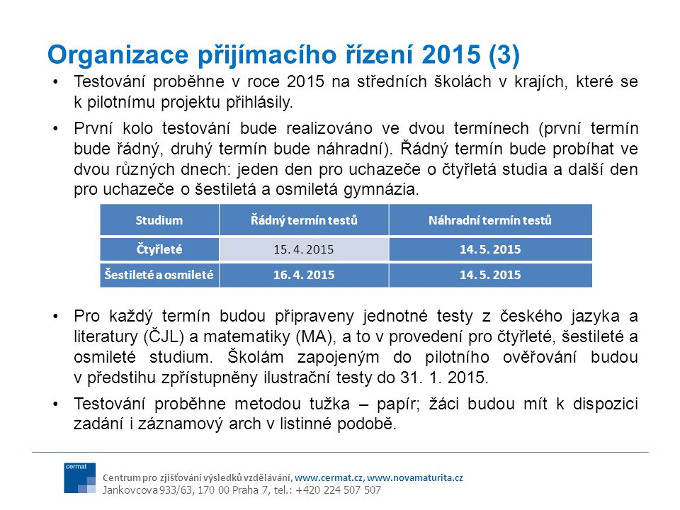 Centrum pro zjišťování výsledků vzdělávání, www.cermat.cz, www.novamaturita.cz Jankovcova 933/63, 170 00 Praha 7, tel.: +420 224 507 507 Organizace přijímacího řízení 2015 (3) Testování proběhne v roce 2015 na středních školách v krajích, které se k pilotnímu projektu přihlásily.