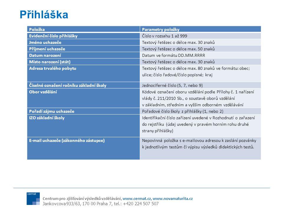 Centrum pro zjišťování výsledků vzdělávání, www.cermat.cz, www.novamaturita.cz Jankovcova 933/63, 170 00 Praha 7, tel.: +420 224 507 507 Přihláška PoložkaParametry položky Evidenční číslo přihláškyČíslo v rozsahu 1 až 999 Jméno uchazečeTextový řetězec o délce max.